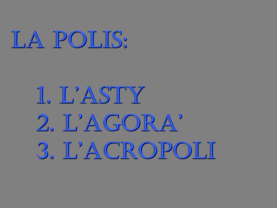 LA POLIS: 1. L'ASTY 2. L'AGORA' 3. L'ACROPOLI