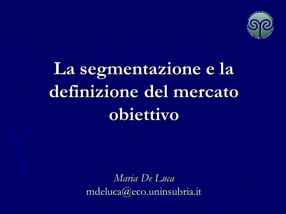 La segmentazione e la definizione del mercato obiettivo Maria De Luca mdeluca@eco.uninsubria.it