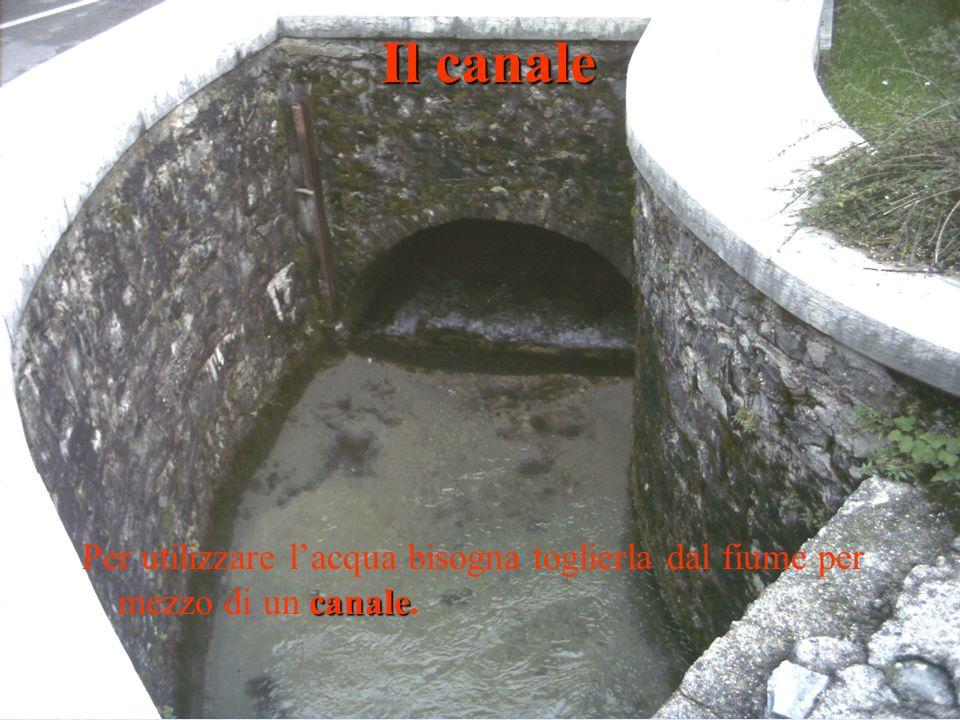 Il canale Per utilizzare l'acqua bisogna toglierla dal fiume per mezzo di un canale.