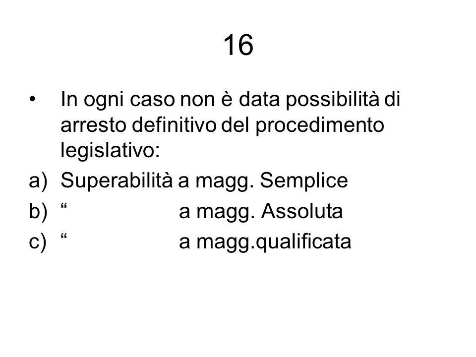 16 In ogni caso non è data possibilità di arresto definitivo del procedimento legislativo: Superabilità a magg. Semplice.
