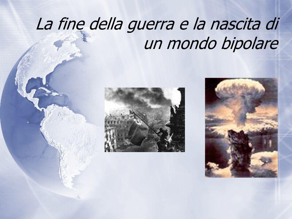 La fine della guerra e la nascita di un mondo bipolare