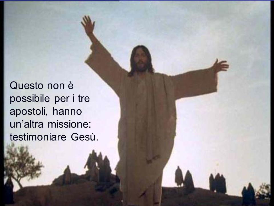 Questo non è possibile per i tre apostoli, hanno un'altra missione: testimoniare Gesù.