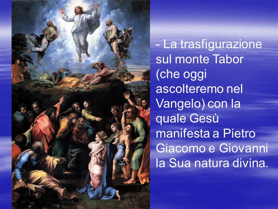 - La trasfigurazione sul monte Tabor (che oggi ascolteremo nel Vangelo) con la quale Gesù manifesta a Pietro Giacomo e Giovanni la Sua natura divina.