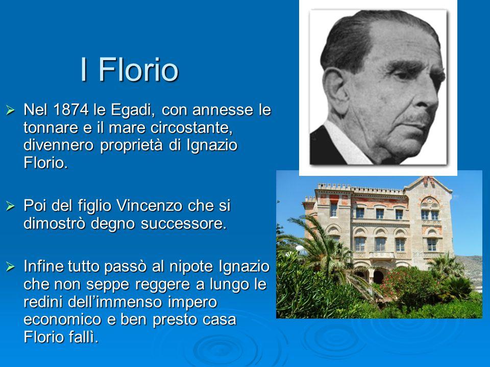 I Florio Nel 1874 le Egadi, con annesse le tonnare e il mare circostante, divennero proprietà di Ignazio Florio.