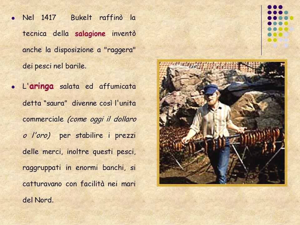 Nel 1417 Bukelt raffinò la tecnica della salagione inventò anche la disposizione a raggera dei pesci nel barile.