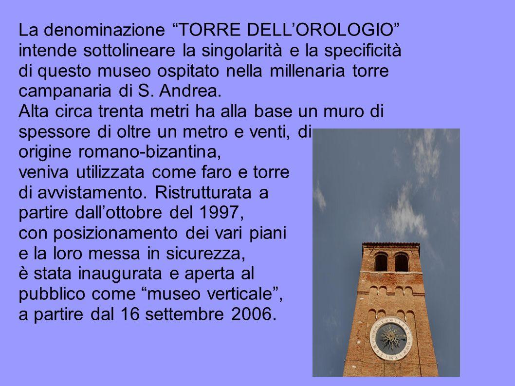La denominazione TORRE DELL'OROLOGIO intende sottolineare la singolarità e la specificità di questo museo ospitato nella millenaria torre campanaria di S. Andrea.