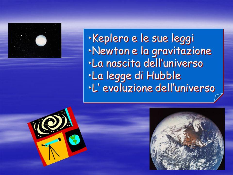 Keplero e le sue leggi Newton e la gravitazione. La nascita dell'universo.