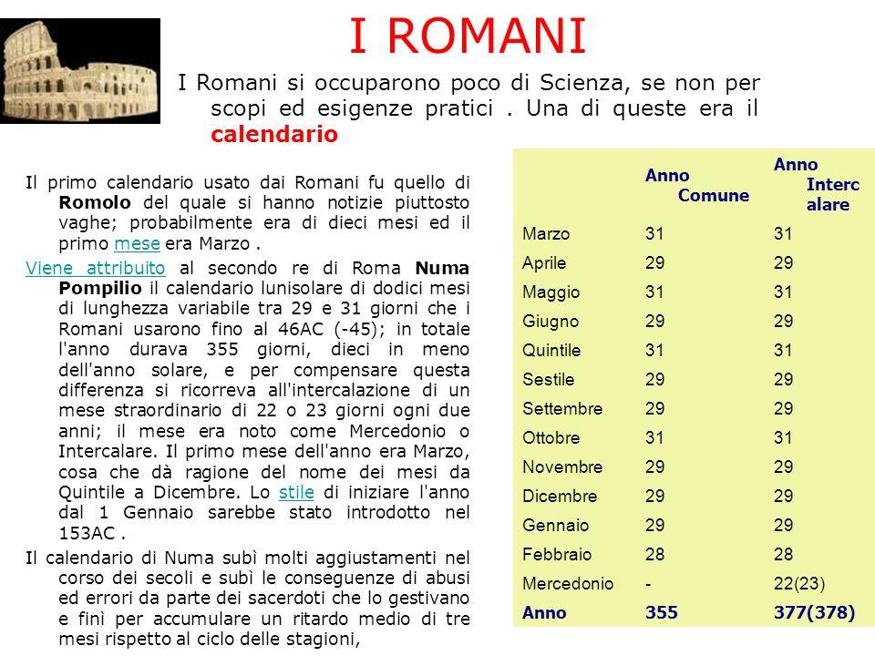 I ROMANI I Romani si occuparono poco di Scienza, se non per scopi ed esigenze pratici . Una di queste era il calendario.