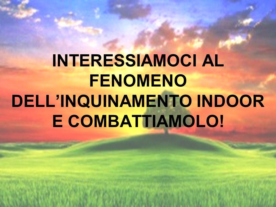 INTERESSIAMOCI AL FENOMENO DELL'INQUINAMENTO INDOOR E COMBATTIAMOLO!