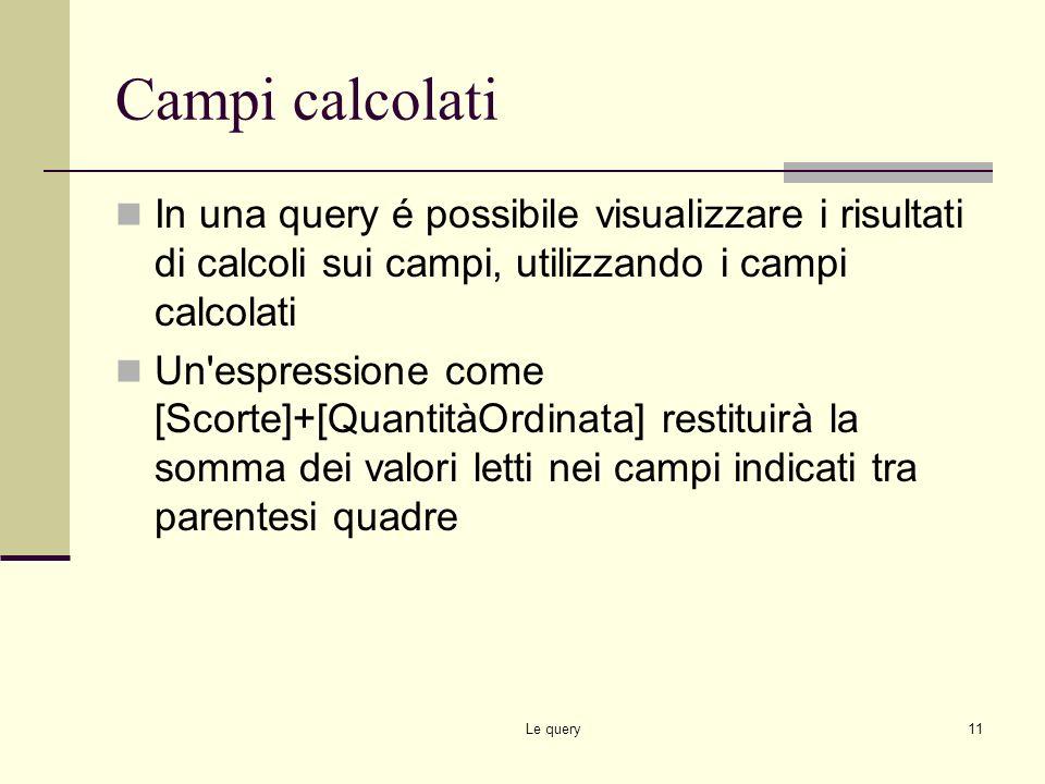 Campi calcolati In una query é possibile visualizzare i risultati di calcoli sui campi, utilizzando i campi calcolati.