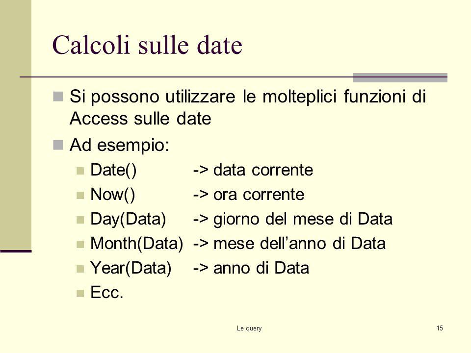 Calcoli sulle date Si possono utilizzare le molteplici funzioni di Access sulle date. Ad esempio: Date() -> data corrente.