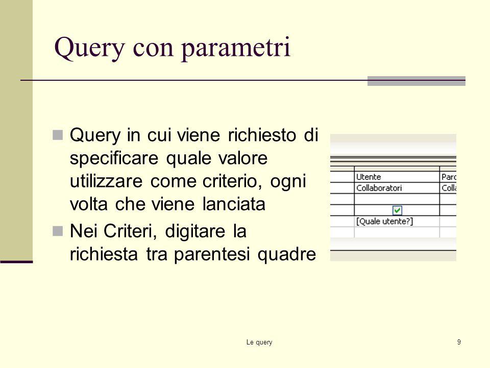 Query con parametri Query in cui viene richiesto di specificare quale valore utilizzare come criterio, ogni volta che viene lanciata.