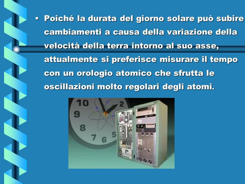 Poiché la durata del giorno solare può subire cambiamenti a causa della variazione della velocità della terra intorno al suo asse, attualmente si preferisce misurare il tempo con un orologio atomico che sfrutta le oscillazioni molto regolari degli atomi.