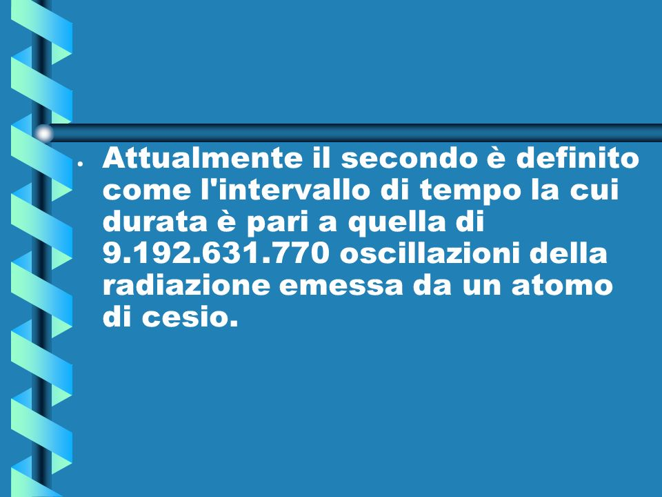 Attualmente il secondo è definito come l intervallo di tempo la cui durata è pari a quella di 9.192.631.770 oscillazioni della radiazione emessa da un atomo di cesio.