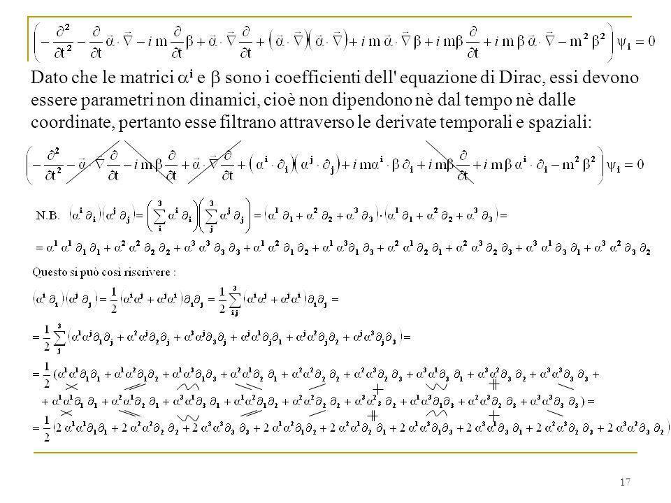Dato che le matrici ai e b sono i coefficienti dell equazione di Dirac, essi devono essere parametri non dinamici, cioè non dipendono nè dal tempo nè dalle coordinate, pertanto esse filtrano attraverso le derivate temporali e spaziali: