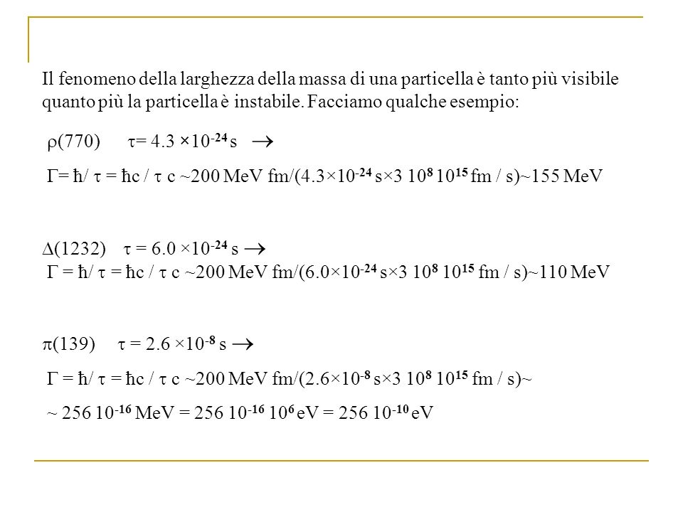 Il fenomeno della larghezza della massa di una particella è tanto più visibile quanto più la particella è instabile. Facciamo qualche esempio:
