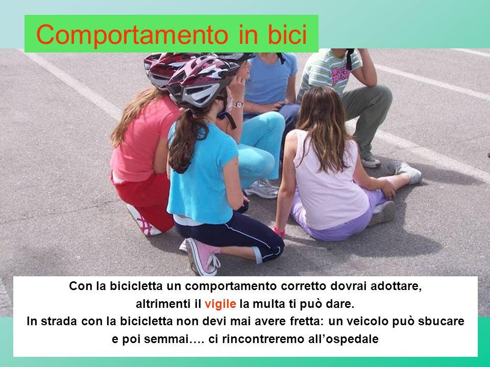 Comportamento in bici Con la bicicletta un comportamento corretto dovrai adottare, altrimenti il vigile la multa ti può dare.