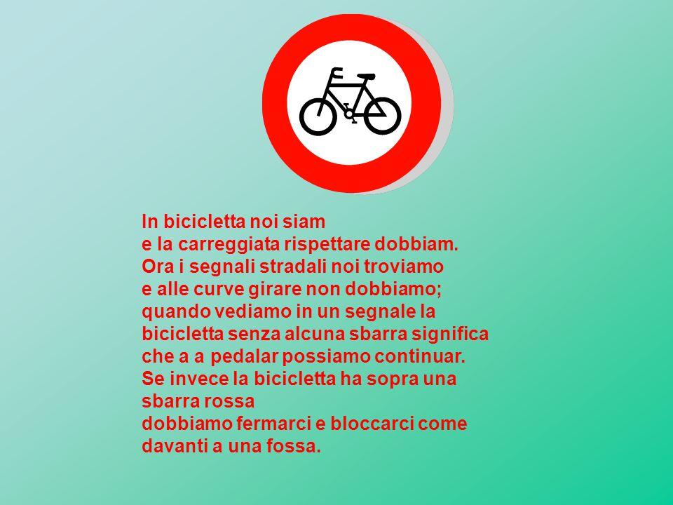 In bicicletta noi siam e la carreggiata rispettare dobbiam. Ora i segnali stradali noi troviamo. e alle curve girare non dobbiamo;