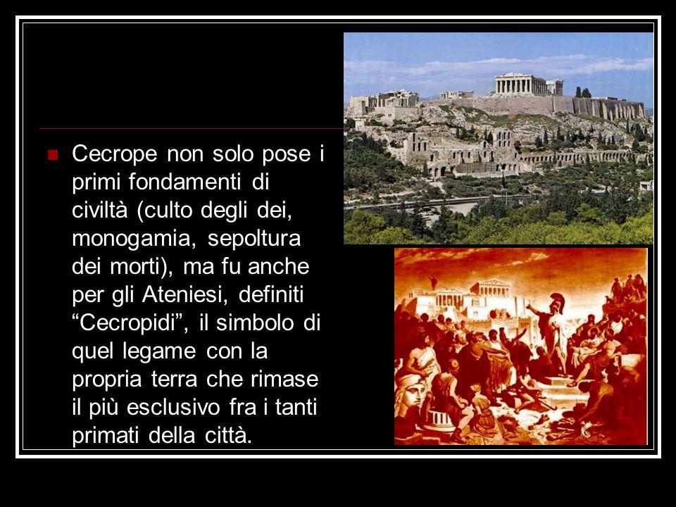 Cecrope non solo pose i primi fondamenti di civiltà (culto degli dei, monogamia, sepoltura dei morti), ma fu anche per gli Ateniesi, definiti Cecropidi , il simbolo di quel legame con la propria terra che rimase il più esclusivo fra i tanti primati della città.