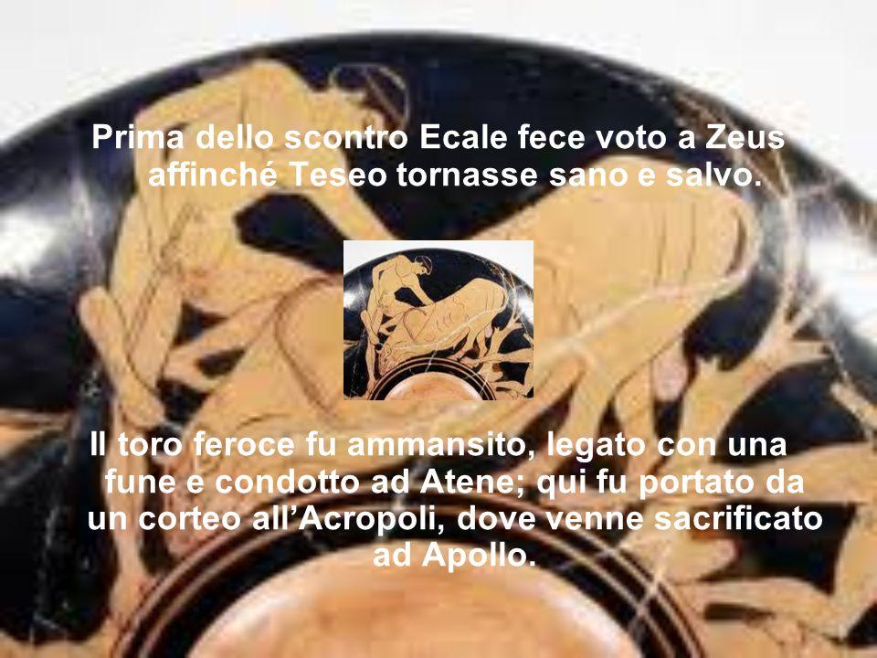 Prima dello scontro Ecale fece voto a Zeus affinché Teseo tornasse sano e salvo.
