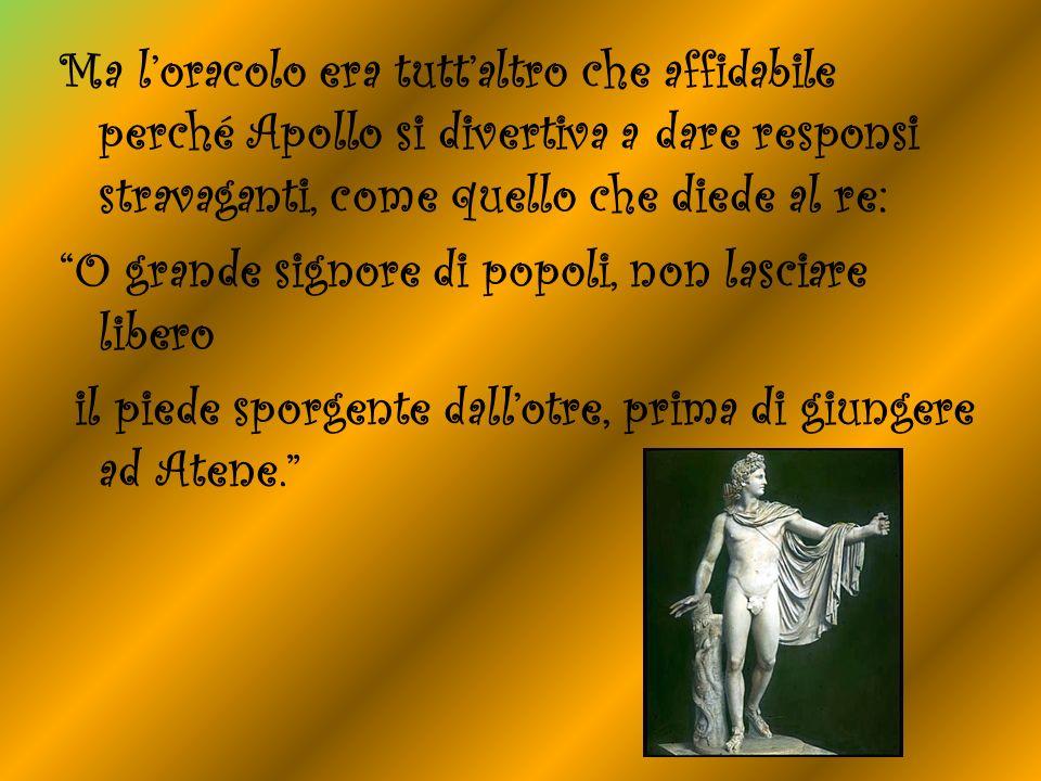 Ma l'oracolo era tutt'altro che affidabile perché Apollo si divertiva a dare responsi stravaganti, come quello che diede al re: