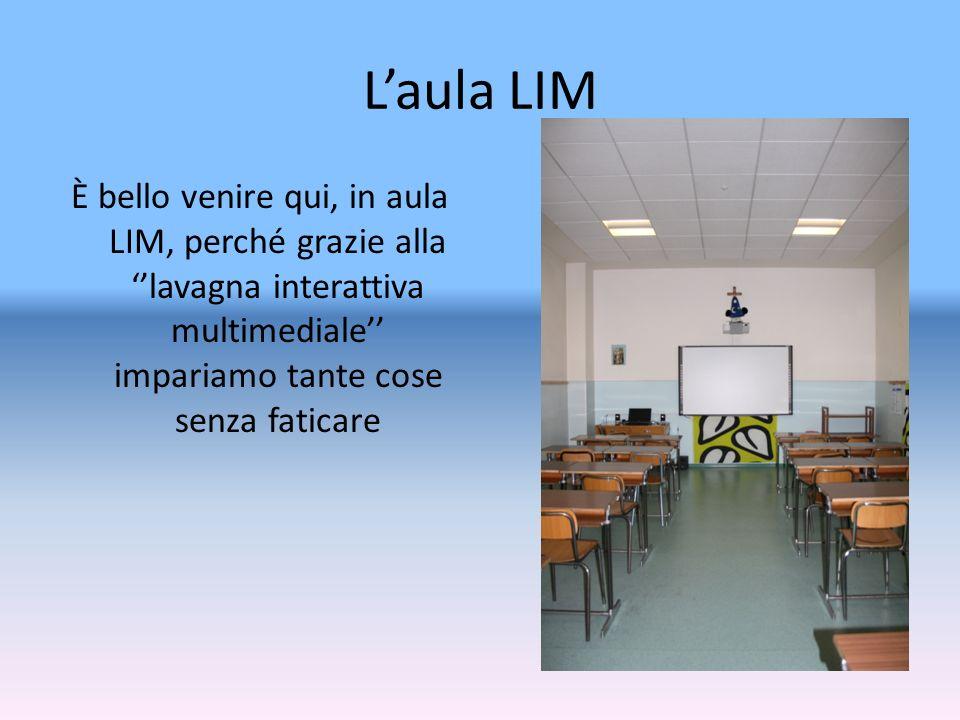 L'aula LIM È bello venire qui, in aula LIM, perché grazie alla ''lavagna interattiva multimediale'' impariamo tante cose senza faticare.