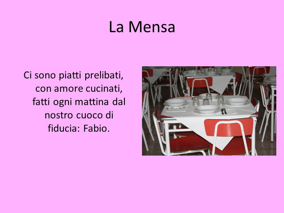 La Mensa Ci sono piatti prelibati, con amore cucinati, fatti ogni mattina dal nostro cuoco di fiducia: Fabio.
