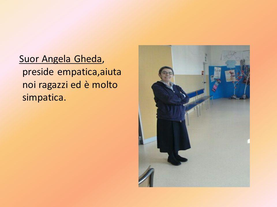 Suor Angela Gheda, preside empatica,aiuta noi ragazzi ed è molto simpatica.