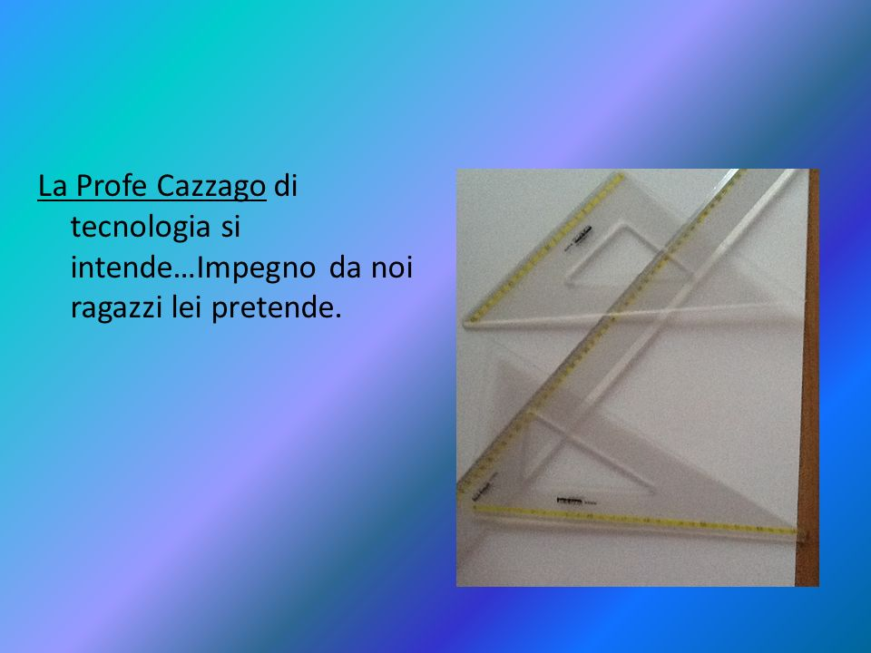 La Profe Cazzago di tecnologia si intende…Impegno da noi ragazzi lei pretende.