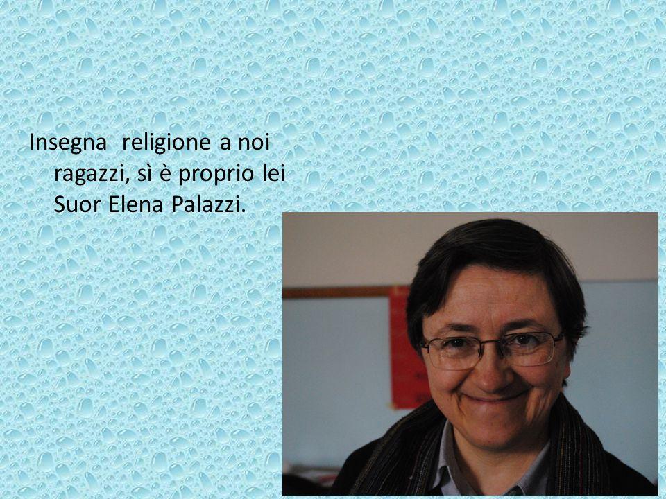 Insegna religione a noi ragazzi, sì è proprio lei Suor Elena Palazzi.