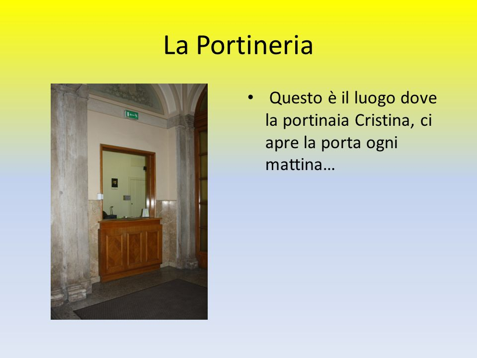 La Portineria Questo è il luogo dove la portinaia Cristina, ci apre la porta ogni mattina… ghidoni