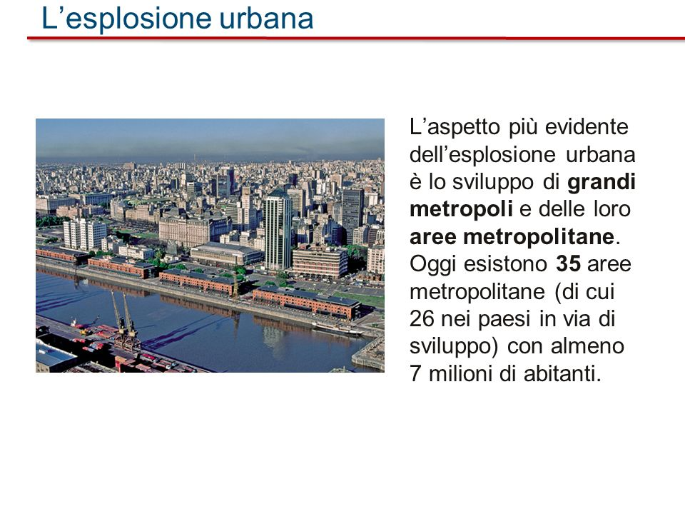 L'esplosione urbana L'aspetto più evidente dell'esplosione urbana è lo sviluppo di grandi metropoli e delle loro aree metropolitane.