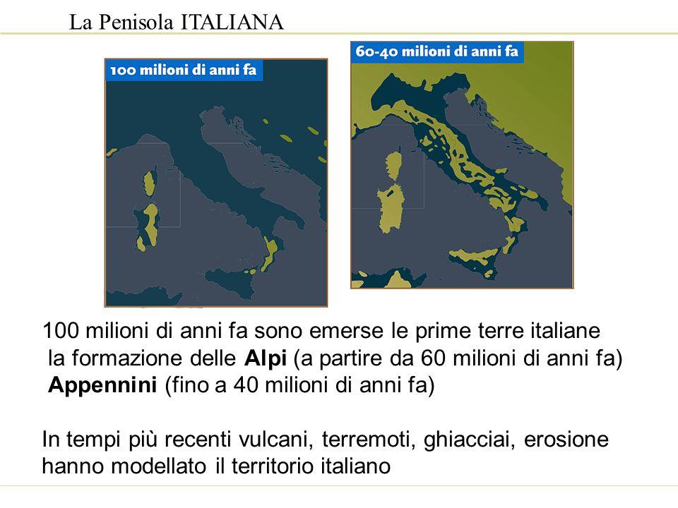 La Penisola ITALIANA 100 milioni di anni fa sono emerse le prime terre italiane. la formazione delle Alpi (a partire da 60 milioni di anni fa)