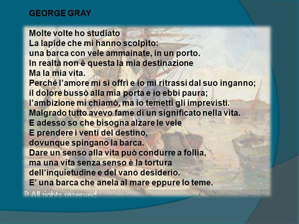 GEORGE GRAY Molte volte ho studiato. La lapide che mi hanno scolpito: una barca con vele ammainate, in un porto.