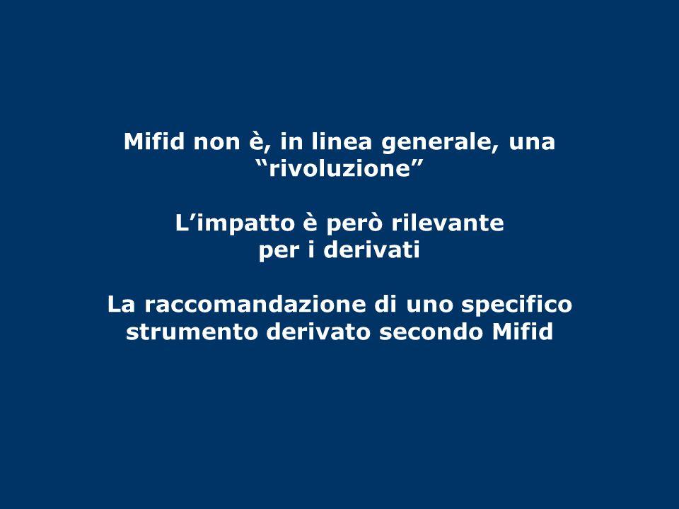 Mifid non è, in linea generale, una rivoluzione L'impatto è però rilevante per i derivati La raccomandazione di uno specifico strumento derivato secondo Mifid