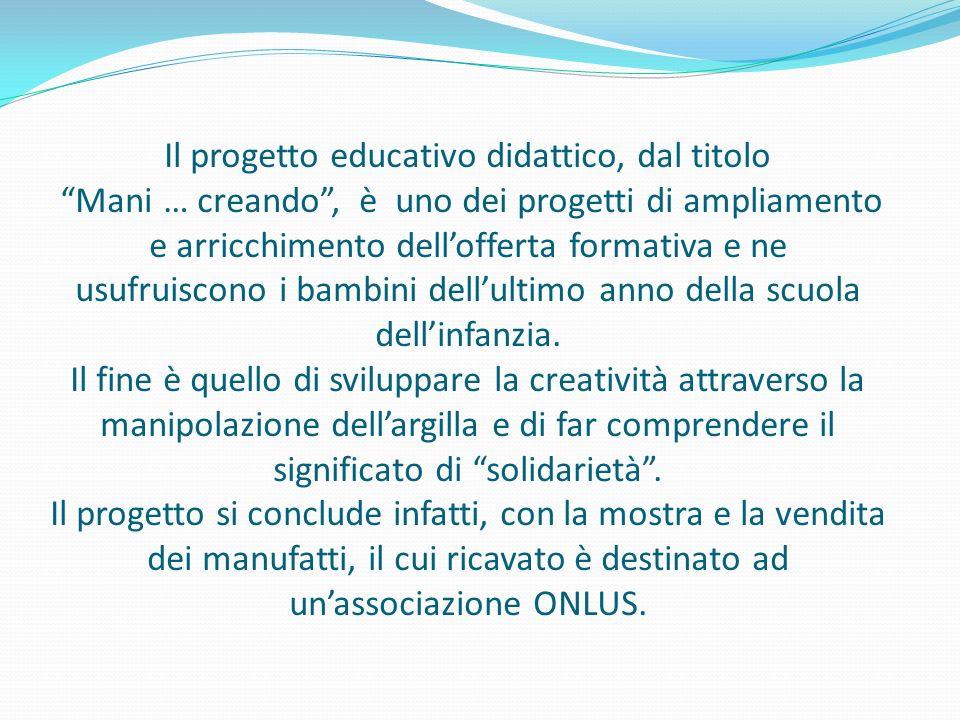 Il progetto educativo didattico, dal titolo Mani … creando , è uno dei progetti di ampliamento e arricchimento dell'offerta formativa e ne usufruiscono i bambini dell'ultimo anno della scuola dell'infanzia.
