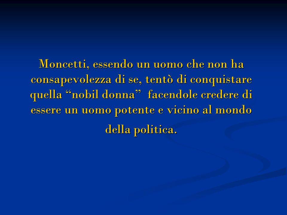 Moncetti, essendo un uomo che non ha consapevolezza di se, tentò di conquistare quella nobil donna facendole credere di essere un uomo potente e vicino al mondo della politica.