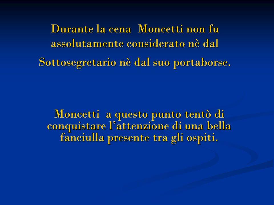 Durante la cena Moncetti non fu assolutamente considerato nè dal Sottosegretario nè dal suo portaborse.