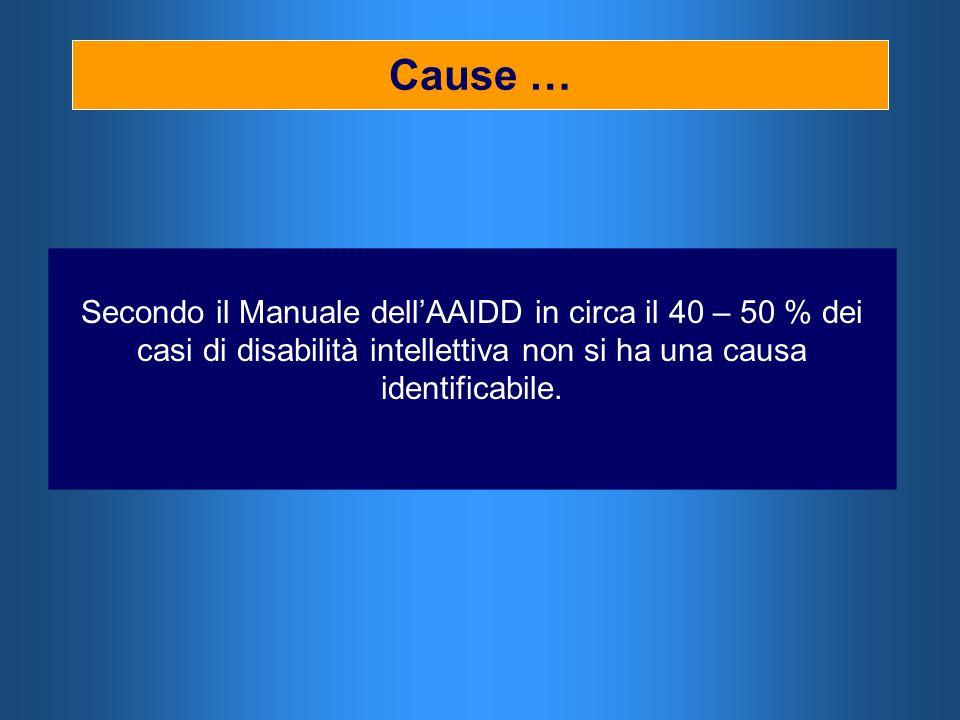 Cause … Secondo il Manuale dell'AAIDD in circa il 40 – 50 % dei casi di disabilità intellettiva non si ha una causa identificabile.