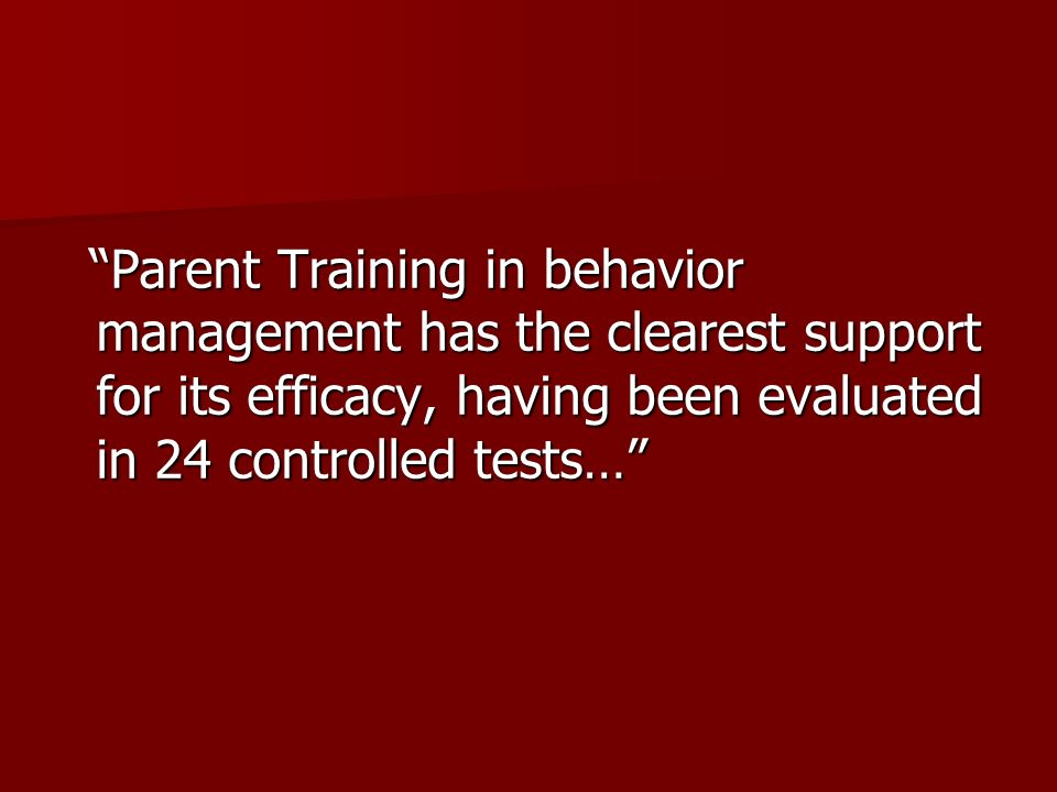 Parent Training in behavior management has the clearest support for its efficacy, having been evaluated in 24 controlled tests…