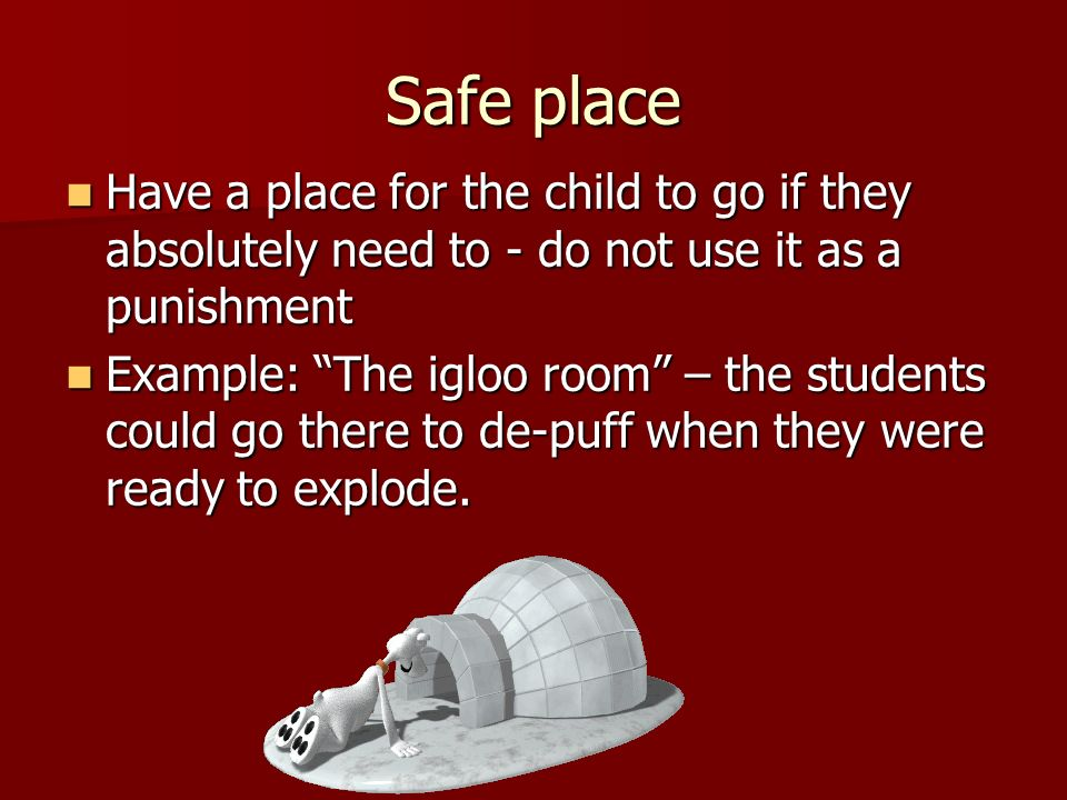 Safe place Have a place for the child to go if they absolutely need to - do not use it as a punishment.