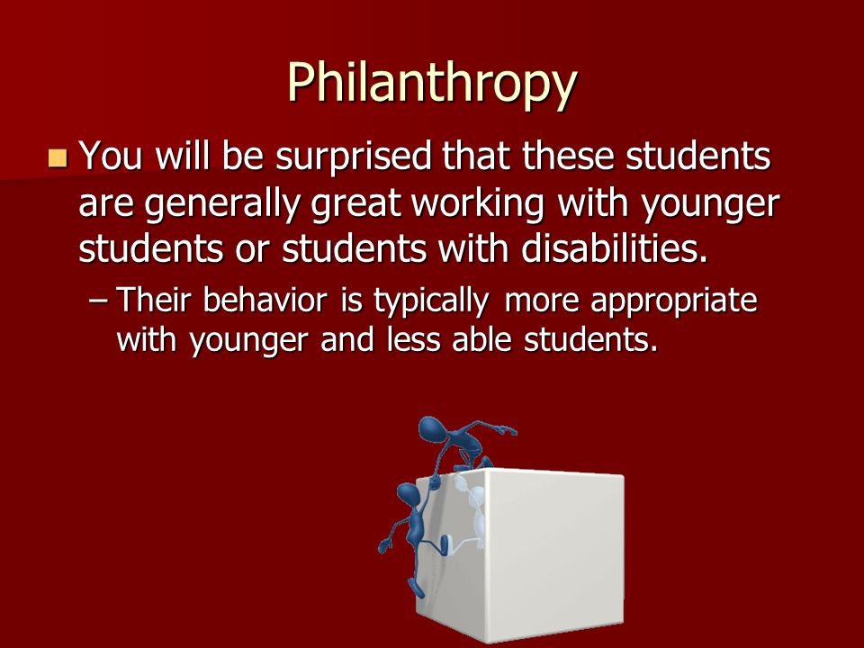 Philanthropy You will be surprised that these students are generally great working with younger students or students with disabilities.