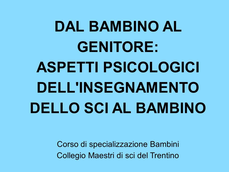 DAL BAMBINO AL GENITORE: ASPETTI PSICOLOGICI DELL INSEGNAMENTO DELLO SCI AL BAMBINO Corso di specializzazione Bambini Collegio Maestri di sci del Trentino
