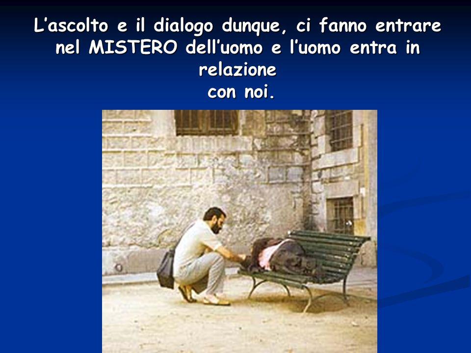 L'ascolto e il dialogo dunque, ci fanno entrare nel MISTERO dell'uomo e l'uomo entra in relazione con noi.