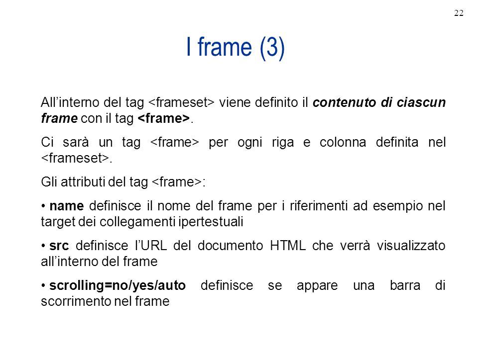 22 I frame (3) All'interno del tag <frameset> viene definito il contenuto di ciascun frame con il tag <frame>.