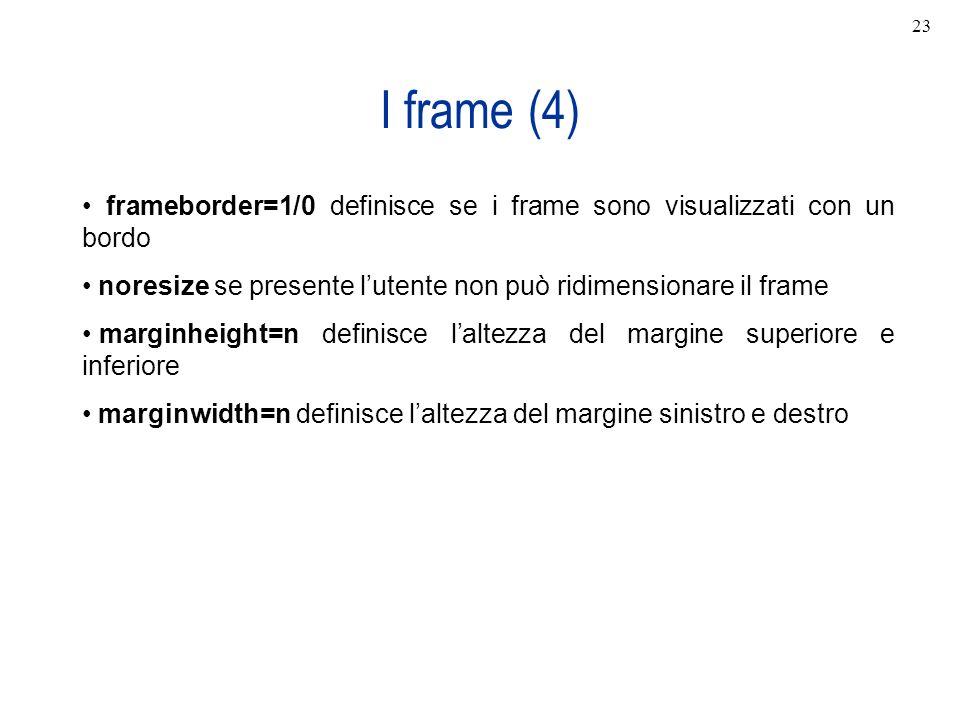 23 I frame (4) frameborder=1/0 definisce se i frame sono visualizzati con un bordo. noresize se presente l'utente non può ridimensionare il frame.