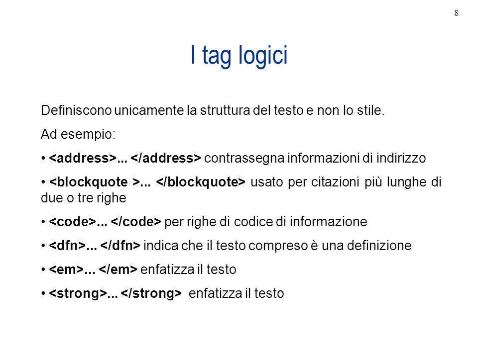 8 I tag logici. Definiscono unicamente la struttura del testo e non lo stile. Ad esempio: