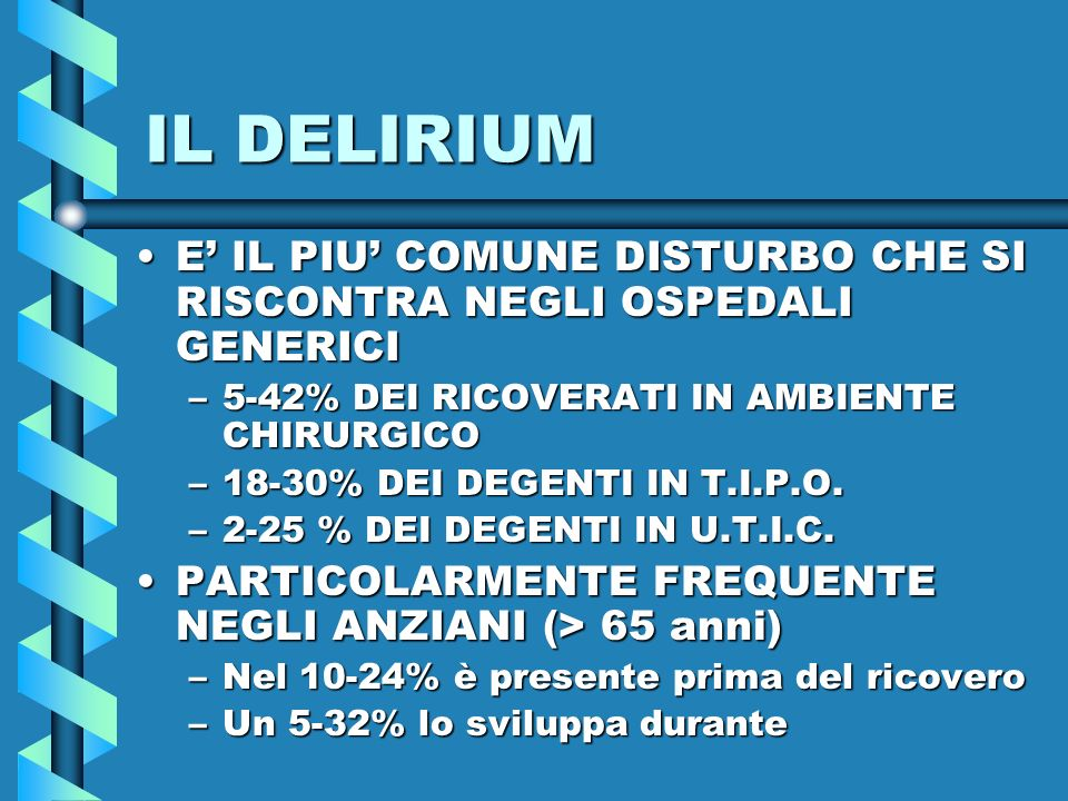 IL DELIRIUM E' IL PIU' COMUNE DISTURBO CHE SI RISCONTRA NEGLI OSPEDALI GENERICI. 5-42% DEI RICOVERATI IN AMBIENTE CHIRURGICO.