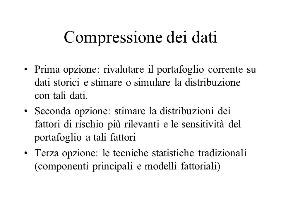 Compressione dei dati Prima opzione: rivalutare il portafoglio corrente su dati storici e stimare o simulare la distribuzione con tali dati.