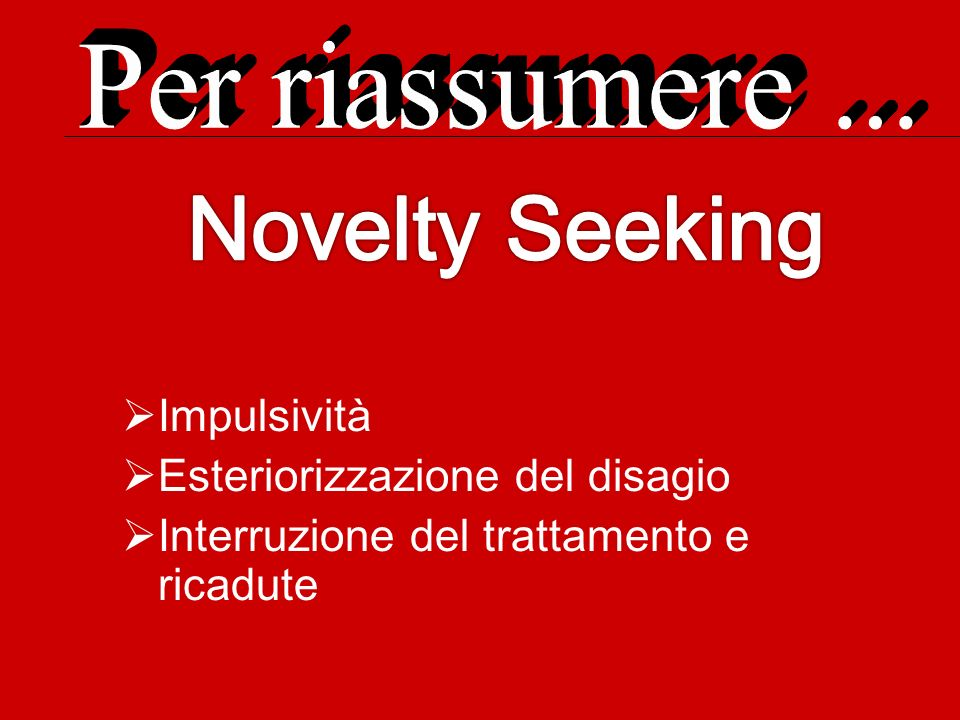 Novelty Seeking Per riassumere ... Impulsività